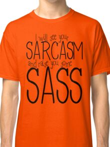 I will see your sarcasm and raise you some sass Classic T-Shirt