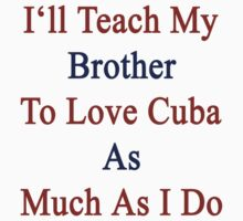 I'll Teach My Brother To Love Cuba As Much As I Do  by supernova23
