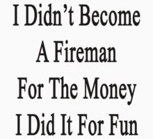 I Didn't Become A Fireman For The Money I Did It For Fun  by supernova23