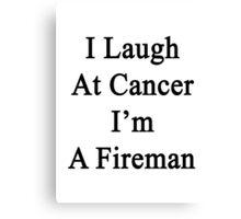 I Laugh At Cancer I'm A Fireman  Canvas Print