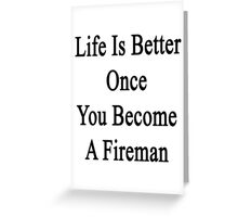 Life Is Better Once You Become A Fireman Greeting Card