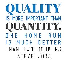 Quality is more important than quantity. One home run is much better than two doubles. Steve Jobs by spoll