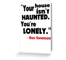 Your House Isn't Haunted... Greeting Card