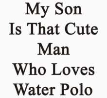 My Son Is That Cute Man Who Loves Water Polo by supernova23