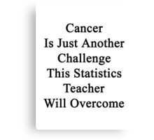 Cancer Is Just Another Challenge This Statistics Teacher Will Overcome Canvas Print
