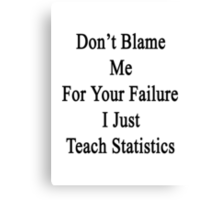 Don't Blame Me For Your Failure I Just Teach Statistics  Canvas Print
