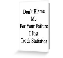 Don't Blame Me For Your Failure I Just Teach Statistics  Greeting Card