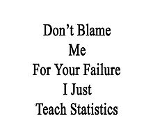Don't Blame Me For Your Failure I Just Teach Statistics  Photographic Print