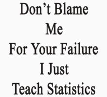 Don't Blame Me For Your Failure I Just Teach Statistics  by supernova23