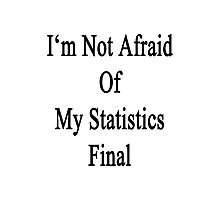 I'm Not Afraid Of My Statistics Final Photographic Print