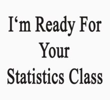 I'm Ready For Your Statistics Class  by supernova23