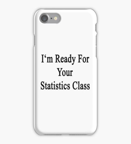 I'm Ready For Your Statistics Class  iPhone Case/Skin