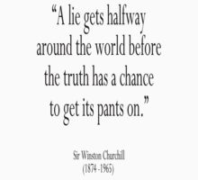 """A lie gets halfway around the world before the truth has a chance to get its pants on.""  Winston Churchill  by TOM HILL - Designer"