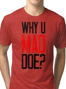 Why U Mad Doe? Tri-blend T-Shirt