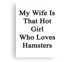 My Wife Is The Hot Girl Who Loves Hamsters Canvas Print