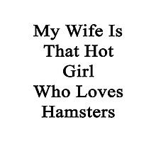 My Wife Is The Hot Girl Who Loves Hamsters Photographic Print