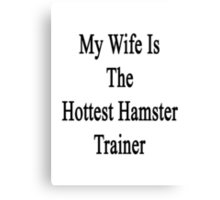 My Wife Is The Hottest Hamster Trainer  Canvas Print