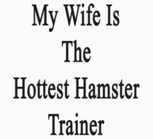 My Wife Is The Hottest Hamster Trainer  by supernova23