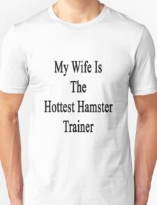 My Wife Is The Hottest Hamster Trainer  Unisex T-Shirt