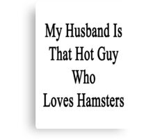 My Husband Is That Hot Guy Who Loves Hamsters  Canvas Print