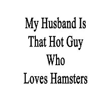My Husband Is That Hot Guy Who Loves Hamsters  Photographic Print