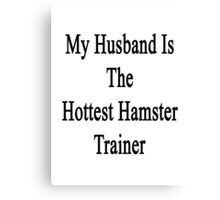 My Husband Is The Hottest Hamster Trainer  Canvas Print
