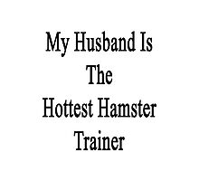 My Husband Is The Hottest Hamster Trainer  Photographic Print