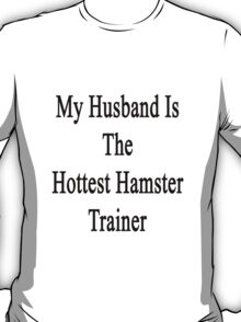 My Husband Is The Hottest Hamster Trainer  T-Shirt