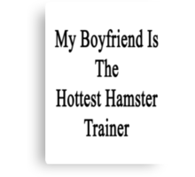 My Boyfriend Is The Hottest Hamster Trainer  Canvas Print