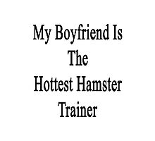 My Boyfriend Is The Hottest Hamster Trainer  Photographic Print