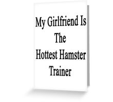 My Girlfriend Is The Hottest Hamster Trainer  Greeting Card