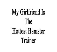 My Girlfriend Is The Hottest Hamster Trainer  Photographic Print