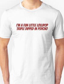 I'm a fun little lollipop triple dipped in psycho Unisex T-Shirt