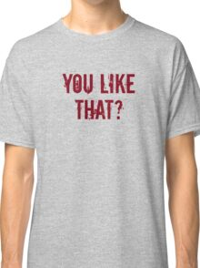 You Like That? Classic T-Shirt