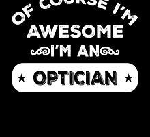 OF COURSE I'M AWESOME I'M AN OPTICIAN by inkedcreation