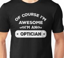 OF COURSE I'M AWESOME I'M AN OPTICIAN Unisex T-Shirt
