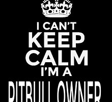 i can't keep calm i'm a pitbull owner by tdesignz