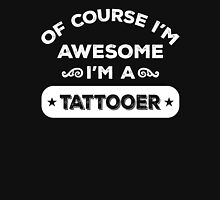 OF COURSE I'M AWESOME I'M A TATTOOER Unisex T-Shirt