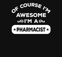 OF COURSE I'M AWESOME I'M A PHARMACIST Unisex T-Shirt