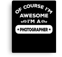OF COURSE I'M AWESOME I'M A PHOTOGRAPHER Canvas Print