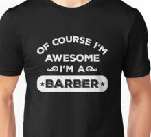 OF COURSE I'M AWESOME I'M A BARBER Unisex T-Shirt