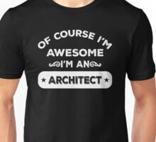 OF COURSE I'M AWESOME I'M AN ARCHITECT Unisex T-Shirt