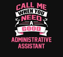 CALL ME WHEN YOU NEED A GOOD ADMINISTRATIVE ASSISTANT Unisex T-Shirt