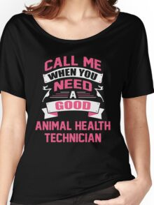 CALL ME WHEN YOU NEED A GOOD ANIMAL HEALTH TECHNICIAN Women's Relaxed Fit T-Shirt