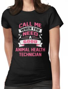 CALL ME WHEN YOU NEED A GOOD ANIMAL HEALTH TECHNICIAN Womens Fitted T-Shirt