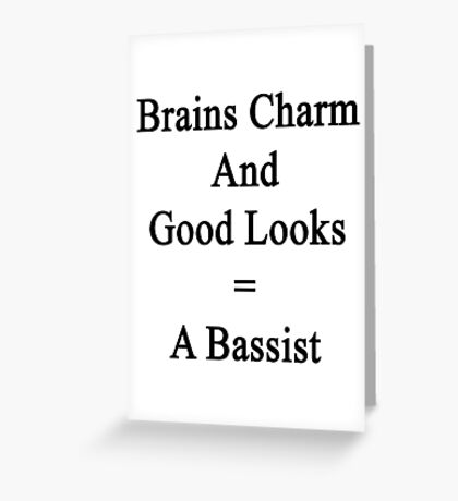 Brains Charm And Good Looks = A Bassist  Greeting Card