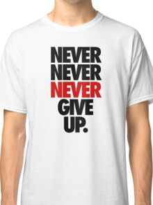 NEVER NEVER NEVER GIVE UP. Classic T-Shirt