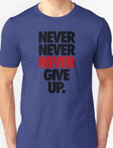 NEVER NEVER NEVER GIVE UP. T-Shirt