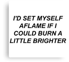 I'd Set Myself Aflame If I Could Burn A Little Brighter Canvas Print