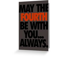 MAY THE FOURTH BE WITH YOU. ALWAYS. Greeting Card